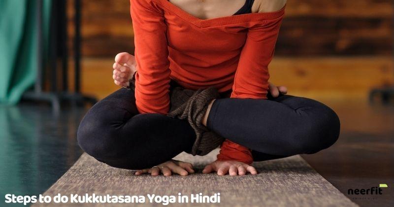 Steps to do kukkutasana yoga in hindi